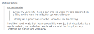 """Tbh, Piano, and Time: orchestraordie  orchestraordie  guys at my university I have a part time job where my sole responsibility  is filling up the piano humidifaction systems with water  literally am a piano waterer& tbh I kinda feel like I'm thriving  I feel like I need to add that I carry around this water jug that kinda looks like a  regular watering can and when people ask me what I'm doing I just say  watering the pianos"""" and walk away OP is a character in a quirky indie film"""