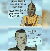 Dude, Memes, and Ugly: ORCISH ARMOUR  HAD ME A SET OF  THAT ONCE  UGLY AND STRONG  LIKE THOSE WHO  FORCED IT  DUDE  WTF  I'm RIGHT HERE  asshole Dude wtf