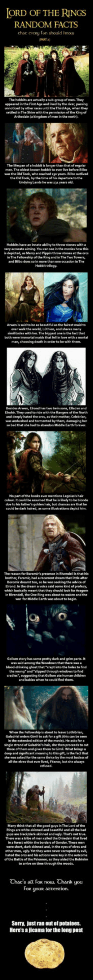 "Advice, Bad, and Beautiful: ORD OF THE RINGS  RANDOM FACTS  thar  eveRy Fan should kou  AKT 2)  The hobbits are actually a sub-group of men. They  appeared in the First Age and lived by the river, pawing  unnoticed by other races until the Third Age, when they  settled in The Shire with the penmission of th. Kng of  Arthedain (a kingdom of men in the north).  The ifespan of a hobbit is longerthan that of regular  The oldest known  was the Old Took, who reached 1yo years. Bilbo ouelived  the Old Took, by the time of his departure to the  Undying Lands he was 13a years old  Hebbits have an innate ablity to theow stones with a  very accurate aiming. You can see in the movies how this  s depicted, an Merry and Pippin throw stones at the ores  n The Felowship of the Ring and in The Two Towersy  and Bibe does so in  Hobbit trilogy.  to be as beautiful  as the fairest maid to  ever wak the world, Lothien, and shares many  similitudes with her. The biggest one is the fact that  both were immortal maids that fel in love with amortal  man, choosing death in oeder to be with them.  Arwen, Elrond has  Elrohir They used to ride with the Rangers of the North  and deeply hated the orcs, as their mother, Celebrian,  was ambushed and tormented by them, damaging her  Earth forever  No partofthe books ever mentiens Legolas's hair  celoue. It could be assumed that he is likely to be blonde  due to his father's golden hair, but chances are that he  could be dark haired, as some ilustrations depict him  The reason for Boromir's presence in Rivendell is that his  brother, Faramis, had a recurrent dream that little after  Beromir dreamt toe, so he was seeking the advice o  Elrond. In the dream a veice said some kind ef profecy  which basicaly meant that they should look for Aragan  in Rivendell, the One Ring was about to waken and the  war for Middle Earth was about te begin  Gollum story has some pretty dark and grim parts. It  among the  blood-drinking ghost that crept into the holes to find  the young"" and ""slipped through windows to find  cradles, suggesting that Gelum ate human children  and babies when be could find them.  When the Felowship is about to leave Lethorien  Galadriel orders Gimli to ask for a gift (this can be seen  n the extended edition of the movie), He anks fora  single strand of Galadriel's hai, she then proceeds to cut  three of them and gives them te GimE. What bringsa  deep and signficant meaning to this gift, is the fact that  she wn asked for the same thrice by the most badass of  all the elves that ever lved, Feanor, but she always  Many think that al the good guys in The Lord of the  ings are white-skinned and beautiful and all the bad  and ugy. That's not true  There was a tribe of men caled the Druedain that lived  within the berders of  oGondor. These  were short, dark skinned andr in tho eyes ofelves  other men, ugly. Yet they were mever corrupted by evil,  hated the orcs and his actionswere key in the outcome  of the Battle of the Pelennos, as they aided the Rohirrim  to arrive on time through the woods  Char's all FoR nouu. Chank you  FOR  youR atcencion.  Sorry, just ran out of potatoes  Here's a jicama for the long post LOTR Random Facts #2"