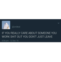Memes, Shit, and Work: @ordeal  IF YOU REALLY CARE ABOUT SOMEONE YOU  WORK SHIT OUT YOU DON'T JUST LEAVE  9:36 pm 12 Dec 16