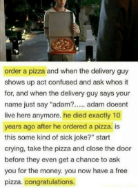 "Adamated: order a pizza and when the delivery guy  shows up act confused and ask whos t  for, and when the delivery guy says your  name just say ""adam?. adam doesnt  live here anymore. he died exactly 10  years ago after he ordered a pizza. is  this some kind of sick joke?"" start  crying, take the pizza and close the door  before they even get a chance to ask  you for the money. you now have a free  pizza. congratulations."