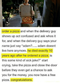 "Adamated: order a pizza and when the delivery guy  shows up act confused and ask whos it  for, and when the delivery guy says your  name just say ""adam?. adam doesnt  live here anymore. he died exactly 10  years ago after he ordered a pizza. is  this some kind of sick joke?"" start  crying, take the pizza and close the door  before they even get a chance to ask  you for the money. you now have a free  pizza. congratulations.  90"