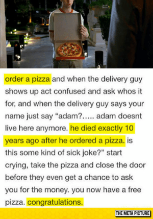 """srsfunny:Best Way To Order A Pizza: order a pizza and when the delivery guy  shows up act confused and ask whos it  for, and when the delivery guy says your  name just say """"adam?. adam doesnt  live here anymore. he died exactly 10  years ago after he ordered a pizza. is  this some kind of sick joke?"""" start  crying, take the pizza and close the door  before they even get a chance to ask  you for the money. you now have a free  pizza. congratulations.  THE META PICTURE srsfunny:Best Way To Order A Pizza"""