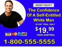 ORDER TODAY!!  The Confidence  Of A Self-Entitled  White Man  30 DAY TRIAL ONLY  $19.99  VISA  FREE SHIPPING  1-800-555-5555 me irl