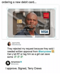 Memes, Terry Crews, and Fargo: ordering a new debit card...  WELL  FARGO  LATINUM  DERIT  4000 1234 5618 9010  DERIT  VISA  HENRY VELLS  darrel .  @DarrelKennedy  They rejected my request because they said i  needed written approval from @terrycrews  Can y'all RT or tag him so a girl can save  some  terrycrews  terrycrews  I approve. Signed, Terry Crews 😩