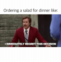 You're not fooling anyone either, just get chicken fingers and love life: Ordering a salad for dinner like:  @BOYWITHNOJOB  IMMEDIATELY REGRET THIS DECISION You're not fooling anyone either, just get chicken fingers and love life