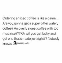 SarcasmOnly: Ordering an iced coffee is like a game  Are you gonna get a super bitter watery  coffee? An overly sweet coffee with too  much ice??? Or will you get lucky and  get one that's made just right?? Nobody  knows e  @sarcasm_only SarcasmOnly