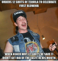 ~Savage~: ORDERS 12 SHOTS OF TEQUILA TO CELEBRATE  FIRST BLOWJOB  WHEN ASKED WHY 12 SHOTS HE SAID 11  DIDNT GET RID OF THE TASTEIN His MOUTH et ~Savage~