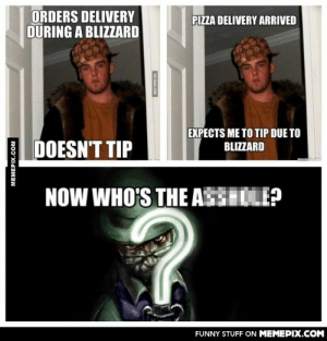 So I saw the post to the left but who is to blame?omg-humor.tumblr.com: ORDERS DELIVERY  DURING A BLIZZARD  PIZZA DELIVERY ARRIVED  EXPECTS ME TO TIP DUE TO  BLIZZARD  DOESN'T TIP  NOW WHO'S THE ASSHOLE?  FUNNY STUFF ON MEMEPIX.COM  MEMEPIX.COM  VIA SGAG.COM So I saw the post to the left but who is to blame?omg-humor.tumblr.com