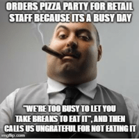 My uncoordinated management staff everyone. I wish I was making it up: ORDERS PIZZA PARTY FOR RETAIL  STAFF BECAUSEITSA BUSY DAY  WERETOO BUSYTO LET YOU  TAKE EREAKS TO EATII,AND THEN  CALS US UNGRATEFUL  OR NOT EATING My uncoordinated management staff everyone. I wish I was making it up