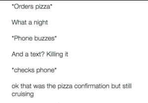 Dank, Memes, and Phone: *Orders pizza*  What a night  *Phone buzzes*  And a text? Killing it  *checks phone*  ok that was the pizza confirmation but stil  cruising meirl by ameliam4rie FOLLOW HERE 4 MORE MEMES.