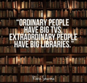 """Libraries, Ordinary People, and Im 14 & This Is Deep: """"ORDINARY PEOPLE  HAVE BIG TVS  EXTRAORDINARY PEOPLE  HAVE BIG LIBRARIES.  Robin Sharma The signature is what got me"""