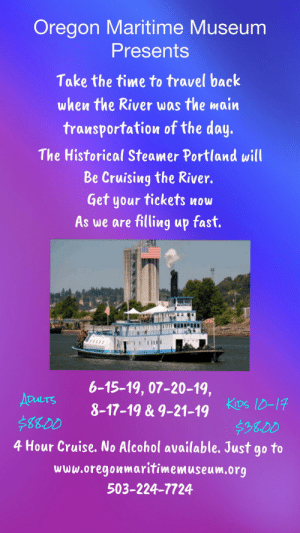 Alcohol, Cruise, and Oregon: Oregon Maritime Museum  Presents  Take the time to travel back  when the River was the main  transportation of the day.  The Historical Steamer Portland will  Be Cruising the River.  Get your tickets now  As we are filling up fast.  6-15-19, 07-20-19,  ADULTS  8-17-19 & 9-21-19 KDs 10-17  $3800  4 Hour Cruise. No Alcohol available. Just go to  $88.00  www.oregonmaritimemuseum.org  503-224-7724 Check out the Steamer Portland at www.oregonmaritimemuseum.org