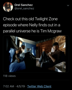 A dimension of sight, a dimension of mind.: Orel Sanchez  @orel_sanchez  Check out this old Twilight Zone  episode where Nelly finds out in a  parallel universe he is Tim Mcgraw  118 views  7:02 AM- 4/5/19 Twitter Web Client A dimension of sight, a dimension of mind.