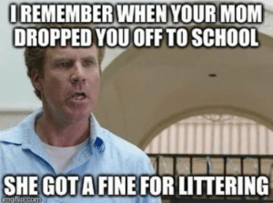 Lol.: OREMEMBER WHEN YOUR MOM  DROPPED YOU OFF TO SCHOOL  SHE GOT A FINE FOR LITTERING  imgflip.com Lol.