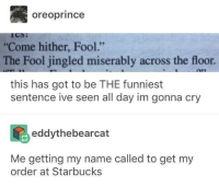 """GRANDE ICED COFFEE FOR FOOL"" *jingle jingle jingle*: oreoprince  Come hither, Fool.""  The Fool jingled miserably across the floor  this has got to be THE funniest  sentence ive seen all day im gonna cry  eddythebearcat  Me getting my name called to get my  order at Starbucks ""GRANDE ICED COFFEE FOR FOOL"" *jingle jingle jingle*"