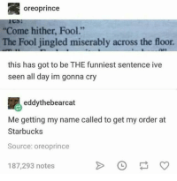 "Come hither you imbecile: oreoprince  Come hither, Fool.""  The Fool jingled miserably across the floor  this has got to be THE funniest sentence ive  seen all day im gonna cry  eddythebearcat  Me getting my name called to get my order at  Starbucks  Source: oreoprince  187,293 notes Come hither you imbecile"