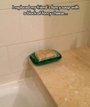 Prank level: Pro: Oreplaced my friend's fancy soap with  ablock of fancy cheese. Prank level: Pro