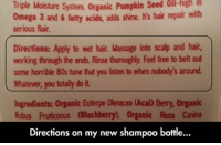 80s, BlackBerry, and Massage: Organic  Pumpkin  Seed  Oil-high  ih  riple Moisture System.  Omega 3 and 6fatty acies, adds shine. I's hair repair with  serious flair  Directions: Apply to wet hair. Massage into scalp and hair,  working through the ends. Rinse thoroughly. Feel free to belt out  some horrible 80s tune that you listen to when nobody's around  Whatever, you totally do it  Ingredients: Organic Euterpe Oleracea (Acai) Berry, Organic  Rubus Fruticosus (Blackberry), Organic Rosa Canina  Directions on my new shampoo bottle...