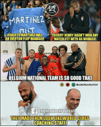 Belgium, Everton, and Memes: ORGANIZATION  MARTINEZ  ROBERTO MARTINEZWAS THIERRY HENRY HASN'T WON ANY  AN EVERTON FLOP MANAGER MATCH VET WITH AS MONACO  BELGIUM NATIONAL TEAM IS SO GO0D THAT  O@AZRORGANIZATION  OriginalTrollFootbal  THEY MADETHEM LOOKLIKE WORLD CLIASS  COACHING STAFF!