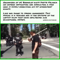 Lunatic Leftist teacher & UCBerkeley protest organizer assaults man doing absolutely nothing - send her to Gitmo! I do like how the Cops handled her😜: ORGANIZER OF VC BERKELEY RIOTS YETTE FELARCA  WHO is SIMPLY EXERCISTANG HIS DST AMENDMENT  RIGHTS  LIKE AND swARE TO SPREAD AuVARENESS. THIS  PSYCHO IS A 7EACHER AND IS 7HE EPITOME OF THE  LEFTIST SCUM THAT HAVE INFILTRATED OUR  GAMERICANJEXCEPTIONALISM Lunatic Leftist teacher & UCBerkeley protest organizer assaults man doing absolutely nothing - send her to Gitmo! I do like how the Cops handled her😜