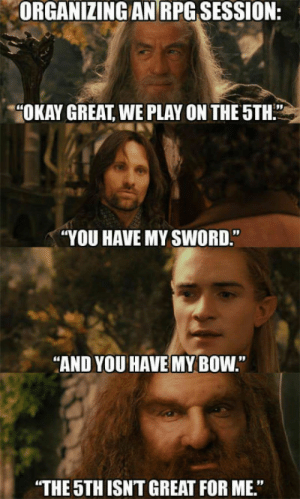 "Okay, Sword, and Rpg: ORGANIZING AN RPG SESSION:  ""OKAY GREAT, WE PLAY ON THE 5TH.""  ""YOU HAVE MY SWORD.""  ""AND YOU HAVE MY BOW  THE 5TH ISNT GREAT FOR ME"" Dammit bro"