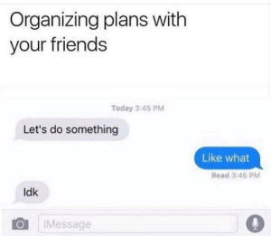 Organizing: Organizing plans with  your friends  Today 3:45 PM  Let's do something  Like what  Read 3:45 PM  Idk  iMessage  ialk