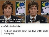 Memes, Orgasm, and Today: ORGASM Di  ORGASM DAY  Brazilapnounged that orgasm Day  cy hopevou come.  will be celebrated on May 9'Ru  mrsfallontimberlake:  Ive been counting down the days until l could  reblog this YOU CAN ONLY REBLOG THIS TODAY YOU GUYS !!!!!!!!!!