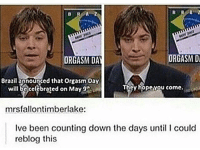Memes, Happy, and Orgasm: ORGASM Di  ORGASM DAY  Brazilapnounged that orgasm Day  ey hopevou come.  will be celebrated on May 9  mrsfallontimberlake:  Ive been counting down the days until l could  reblog this Happy Orgasm Day everyone