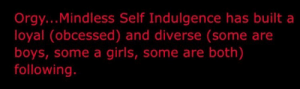 Girls, Orgy, and Boys: Orgy...Mindless Self Indulgence has built a  loyal (obcessed) and diverse (some are  boys, some a girls, some are both)  following.