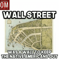 """Fucking, Memes, and Native American: ORIGENAL  OM  M U Z  WALL STREET  WAS A WALL TO KEEP  THE NATIVE AMERICANSOUT @Regrann from @onealrodriguez . . . Americas first wall. The name of the street originates from an actual wall that was built in the 17th century by the Dutch , who were occupying in what was then called New Amsterdam. The 12-foot (4 meter) wall was built to protect the Dutch against attacks from pirates and various Native American tribes. - They needed protection because they were into some foul shit, like slavery. Slaves were bought and sold on Wall Street in New York City in 1711. - In 1711, city officials sanctioned the human marketplace at Wall and Pearl Sts., and even collected a sales tax when slaves were sold and bought. The market was closed in 1762, but slaves were not freed in New York until 1841. - I fucks with the natives on this tho. Id be the one pirating those ships that were actually owned by Jews. - The area near the wall became known as Wall Street. Because of its prime location running the width of Manhattan between the East River and the Hudson River the road developed into one of the busiest trading areas in the entire city. Later, in 1699, the wall was dismantled by the British colonial government, but the name of the street stuck. From the dutch you get the word """"boss"""" Which means master (ship master) The more you fucking know 🤔eh - regrann"""