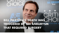 The official cause of Bill Paxton's death is in. billpaxton tmz: ORIGIN  CHOIC  TMZ  CRITI  BILL PAXTON IS DEATH WAS  TRIGGERED BY AN ANEURYSM  THAT REQUIRED SURGERY The official cause of Bill Paxton's death is in. billpaxton tmz