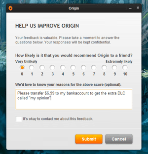 "Seems fair: Origin  HELP US IMPROVE ORIGIN  Your feedback is valuable. Please take a moment to answer the  questions below. Your responses will be kept confidential.  How likely is it that you would recommend Origin to a friend?  Very Unlikely  Extremely likely  0 1 2 3 4 5 6 7 89 10  We'd love to know your reasons for the above score (optional.  Please transfer $6,99 to my bankaccount to get the extra DLC  called ""my opinion'  It's okay to contact me about this feedback.  Submit  Cancel Seems fair"