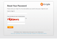 origin  Reset Your Password  Please enter your Origin ID or the email address you used to set up your Origin Account  Email or Origin ID  Enter the letters you see in the field below:  C2  Submit  2015 Electronic Arts Inc. Trademarks belong to their respective owners. All rights reserved.  Shop at Origin Legal Notices Terms of Services Privacy Policy Corporate Info EA Terms of Sale Contact Us