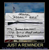 "I will say it one more time for the cheap seats; ""I do not want to fight, but come for my guns... and you will have to pry them from my COLD DEAD HANDS!!"": ORIGINA  ASSAULT RIFLE  774 Banned From import  1775 British attempt conriscation  , Revolution  JUST A REMINDER  For those who never paid attention in history class I will say it one more time for the cheap seats; ""I do not want to fight, but come for my guns... and you will have to pry them from my COLD DEAD HANDS!!"""