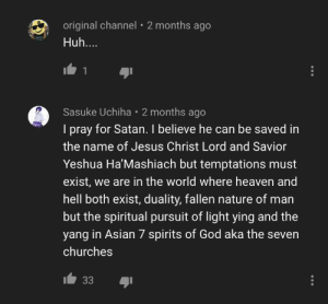 Thank you Sasuke: original channel • 2 months ago  Huh....  Sasuke Uchiha • 2 months ago  I pray for Satan. I believe he can be saved in  the name of Jesus Christ Lord and Savior  Yeshua Ha'Mashiach but temptations must  exist, we are in the world where heaven and  hell both exist, duality, fallen nature of man  but the spiritual pursuit of light ying and the  yang in Asian 7 spirits of God aka the seven  churches  33 Thank you Sasuke