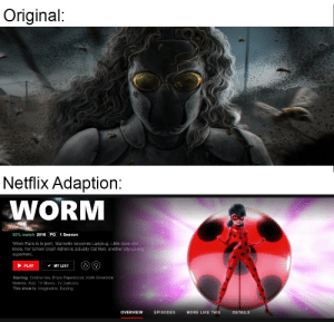 """Crush, Netflix, and School: Original:  Netflix Adaption:  WORM  92% match 2016 PO 1 Season  When Paris is in peril, Marinette becomes Ladybug. Little does she  know, her school crush Adrien is actually Cat Noir, another city-saving  superhero  PLAY  MY LIST  Starring: Cristina Vee, Bryce Papenbrook, Keith Silverstein  Genres: Kids' TV Shows, TV Cartoons  This show is: Imaginative, Exciting  OVERVIEW EPISODES MORE LIKE THIS DETAILS When """"Take that, you worm"""" isn't the only change that the mainstream adaption makes."""