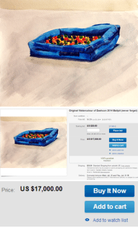 "Anaconda, Beautiful, and eBay: Original Watercolour of Dashcon 2014 Ballpit (never forget)  Item condition  Time left:  9d 23h (Jul 23, 2014 23:23:57 PDT)  Starting bid: US $20.00  I0 bids I  Place bid  Enter US $20.00 or more  Price: US $17,000.00  Buy It Now  Add to cart  o Add to watch list  Add to collection  100% positive  Feedback  Shipping: $20.00 Standard Shipping from outside US | See details  International items may be subject to customs processing and additional charges.  Item location: Guelph, Ontario, Canada  Ships to: Worldwide See exclusions  Delivery: Estimated between Wed. Jul. 23 and Thu. Jul. 31  Please allow additional time if international delivery is subject to cust  processing   Price: US $17,000.00  Buy It Now  Add to cart  o Add to watch list <p><a mlb_binding_key=""223"" class=""tumblr_blog"" href=""http://zeekayart.com/post/91723574787"">zeekayart</a>:</p>  <blockquote><p><i>9 x 12 inches of beautiful watercolour artwork of the Dashcon 2014 Ballpit. Never forget it with this stunning new age classic. Painted on Strathmore watercolour paper.</i></p> <p><a mlb_binding_key=""224"" href=""http://www.ebay.com/itm/331261425186""><i>Buy It Now! Price: $17,000</i></a></p></blockquote>"