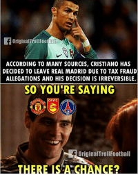 Football, Memes, and Real Madrid: OriginalTrollFootball  ACCORDING TO MANY SOURCES, CRISTIANO HAS  DECIDED TO LEAVE REAL MADRID DUE TO TAX FRAUD  ALLEGATIONS AND HIS DECISION IS IRREVERSIBLE.  SO YOU RE SAYING  CFFC  NITE  f OriginalTroll Football  THERE IS A CHANCE? Where do you think Ronaldo will go ... 👏 🔻FREE FOOTBALL EMOJIS ➡️ LINK IN OUR BIO! Credit : OrginalTrollFootball