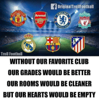 True ❤️ ... 🔹FREE FOOTBALL EMOJI'S --> LINK IN OUR BIO!!! ➡️Credit: @originaltrollfootball: OriginalTrollFootball  CHES  Arsenal  LIVERPOOL  UNIT  BALL C  FCB  Troll Foothall  WITHOUT OUR FAVORITE CLUB  OUR GRADES WOULD BE BETTER  OUR ROOMS WOULD BE CLEANER  BUT OUR HEARTS WOULD BE EMPTY True ❤️ ... 🔹FREE FOOTBALL EMOJI'S --> LINK IN OUR BIO!!! ➡️Credit: @originaltrollfootball