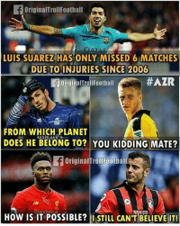 Football, Memes, and Luis Suarez: OriginalTrollFootball  LUIS SUAREZ HASONLY MISSED 6 MATCHES  REZ HAS ONLY  DUE TO INJURIES SINCE 2006  OriginalTrol!Football  #AZR  FROM WHICH PLANET  DOES HE BELONG TO? YOU KIDDING MATE?  OriginalfrollFoothall  JD  HOW IS IT POSSIBLE?ISTILL CAN TBELIEVE IT!