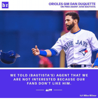 Joey Bats in Baltimore? No way, Jose.: ORIOLES GM DAN DUQUETTE  br  ON FREE AGENT JOSE BAUTISTA  WE TOLD BAUTISTA' S) AGENT THAT WE  ARE NOT INTERESTED BECAUSE O U R  FANS DON'T LIKE HIM  h/t Mike Wilner Joey Bats in Baltimore? No way, Jose.