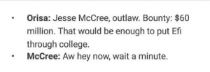 College, Fucking, and Love: .Orisa: Jesse McCree, outlaw. Bounty: $60  million. That would be enough to put Ef  through college.  McCree: Aw hey now, wait a minute. nintxdo:I fucking love orisa dudes