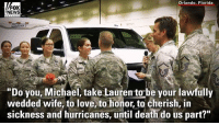"Love, Memes, and News: Orlando, Florida  FOX  NEWS  ""Do you, Michael, take Lauren to-be your lawfully  wedded wife, to love, to honor, to cherish, in  sickness and hurricanes, until death do us part?"" Lauren Durham and Michael Davis, both members of the Air National Guard, were planning to get married on a beach September 16th but they were deployed to assist in the relief efforts for Hurricane Irma. So they got married in a hangar filled with rescue vehicles and paramedics."