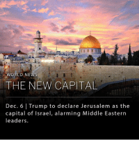 "Memes, News, and Protest: ORLD NEWS  THE NEW CAPITAL  Dec. 6 Trump to declare Jerusalem as the  capital of Israel, alarming Middle Eastern  leaders. President Trump is expected to recognize Jerusalem as the official capital of Israel later today, with plans to eventually move the U.S. Embassy from its current location in Tel Aviv to the holy city of Jerusalem. ____ The impending announcement has drawn considerable attention as Jerusalem is home to many of the most sacred sites for Jews, Christians and Muslims, and is widely considered one of the most contested swaths of real estate in the world. Mr. Trump's decision has drawn applause from some in Israel and the United States, while others have argued that the move could potentially destroy efforts to broker peace between Israel and the Palestinians. Late on Tuesday, Palestinian national and Islamic groups issued a joint statement calling for three days of ""popular anger"" to protest the decision."