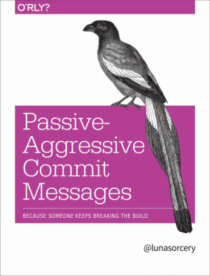 Passive Aggressive, Aggressive, and Git: O'RLY?  Passive-  Aggressive  Commit  Messages  BECAUSE SOMEONE KEEPS BREAKING THE BUILD  @lunasorcery Git blame
