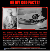 teddy roosevelt: ORMY GOD www.omg facts online.com  I fb.com  omg facts on  mage source didyouknow  On October 14, 1912, Teddy Roosevelt was shot  mid-speech. Because the would-be assassin's arm was  jostled, he missed Roosevelt's head and hit him square in  the chest. The bullet, slowed by a 50 page copy of the  President's speech and his steel glasses case, didn't hit  any major organs, so he just asked the audience to quiet  down while he went ahead and spoke for another hour.  Join Facebook's Biggest Facts Library with 6 Million+ Fans- www.facebook.com/omgfactsonline