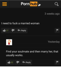 Most wholesome thing I saw: orn hub  3 weeks ago  I need to fuck a married woman  27Reply  Yesterday  Find your soulmate and then marry her, that  usually works.  32Reply Most wholesome thing I saw