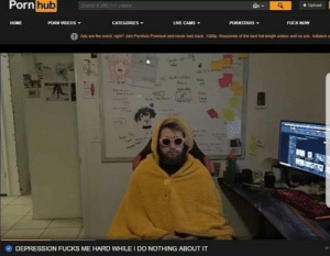 Bad, Dank, and Memes: ornhub  Upload  HOME  PORN VIDEOS  CATEGORIES  LIVE CAMS  PORNSTARS  FUCK NOW  Ads are the wont. ngtt? Jon Portiub Prernurn and never look bad  '080p. thousands of tho best t  leng h videes and no ads Adblock  DEPRESSION FUCKS ME HARD WHILE I DONOTHING ABOUT IT meirl by manslaughterofravens MORE MEMES