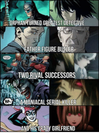 Crazy, Memes, and Saw: ORPHANTURNED GRETEST DETECTIVE  FATHER FIGURE BUTLER  TWO RIVAL SUCCESSORS  HA.  AAMANIACAL SERIAL KILLER  AND'HIS CRAZY GIRLFRIEND Never thought about the similarities until I saw this! Any Death Note fans?
